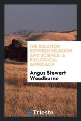 The Relation Between Religion and Science: A Biological Approach by Angus Stewart Woodburne