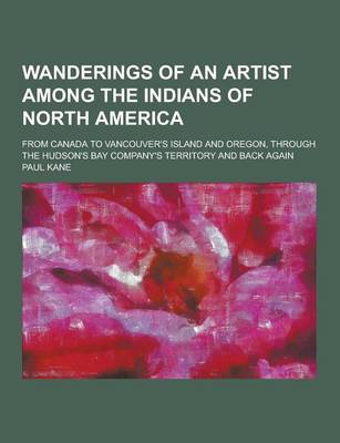 Wanderings of an Artist Among the Indians of North America; From Canada to Vancouver's Island and Oregon, Through the Hudson's Bay Company's Territory by Professor of English Paul Kane