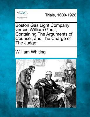 Boston Gas Light Company Versus William Gault, Containing the Arguments of Counsel, and the Charge of the Judge by Dr William Whiting