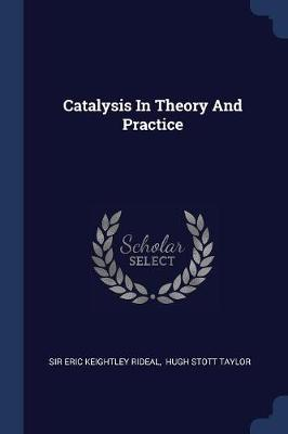 Catalysis in Theory and Practice by Sir Eric Keightley Rideal