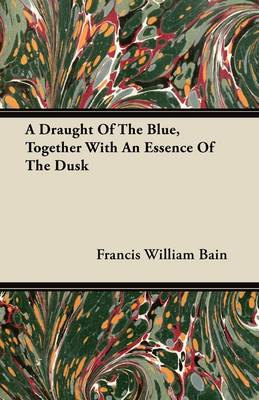 A Draught Of The Blue, Together With An Essence Of The Dusk by Francis William Bain
