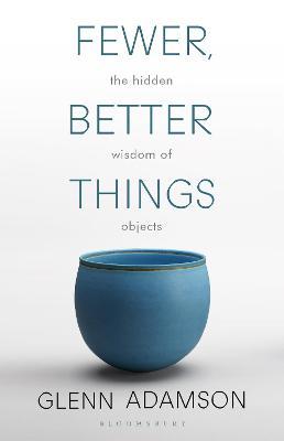 Fewer, Better Things: The Hidden Wisdom of Objects by Glenn Adamson