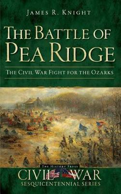 The Battle of Pea Ridge by James R Knight