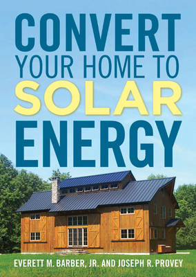 Convert Your Home to Solar Energy by Joseph R. Provey