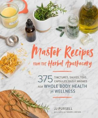 Master Recipes from the Herbal Apothecary: 375 Tinctures, Salves, Teas, Capsules, Oils and Washes for Whole-Body Health and Wellness by JJ Pursell