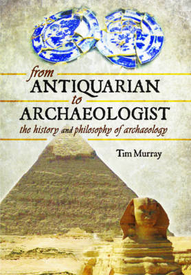 From Antiquarian to Archaeologist by Tim Murray