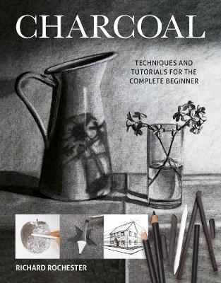 Charcoal: Techniques and tutorials for the complete beginner by Richard Rochester