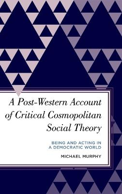 A Post-Western Account of Critical Cosmopolitan Social Theory: Being and Acting in a Democratic World book
