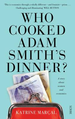 Who Cooked Adam Smith's Dinner?: a story about women and economics by Katrine Marcal
