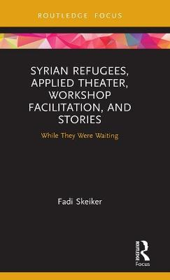 Syrian Refugees, Applied Theater, Workshop Facilitation, and Stories: While They Were Waiting book