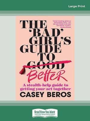 The 'Bad' Girl's Guide to Better: A stealth-help guide to getting your act together by Casey Beros