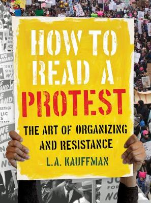How to Read a Protest: The Art of Organizing and Resistance by L.A. Kauffman