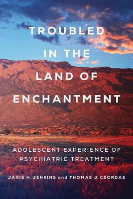 Troubled in the Land of Enchantment: Adolescent Experience of Psychiatric Treatment by Janis H. Jenkins