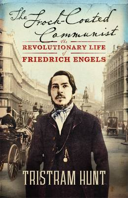 The Frock-coated Communist: The Revolutionary Life of Friedrich Engels by Tristram Hunt