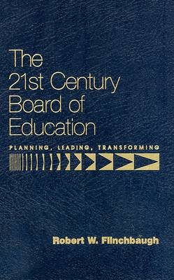 The 21st Century Board of Education: Planning, Leading, Transforming by Robert W. Flinchbaugh