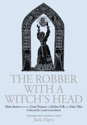 The The Robber with a Witch's Head: More Stories from the Great Treasury of Sicilian Folk and Fairy Tales Collected by Laura Gonzenbach by Jack Zipes