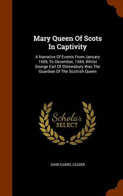 Mary Queen of Scots in Captivity: A Narrative of Events from January, 1569, to December, 1584, Whilst George Earl of Shrewsbury Was the Guardian of the Scottish Queen book