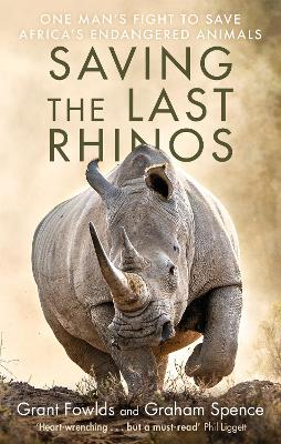 Saving the Last Rhinos: The Life of a Frontline Conservationist by Grant Fowlds