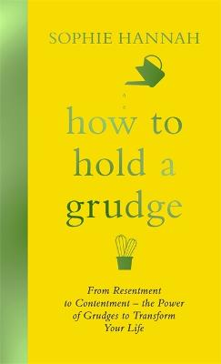 How to Hold a Grudge: From Resentment to Contentment - the Power of Grudges to Transform Your Life by Sophie Hannah