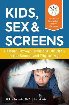 Kids, Sex & Screens: Raising Strong, Resilient Children in the Sexualized Digital Age by Jillian Roberts