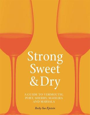 Strong, Sweet and Dry: A Guide to Vermouth, Port, Sherry, Madeira and Marsala by Becky Sue Epstein