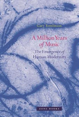 A Million Years of Music: The Emergence of Human Modernity by Gary Tomlinson