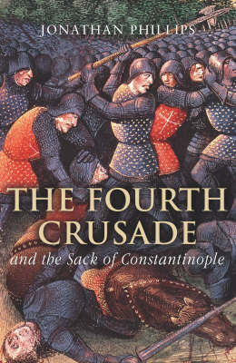 The Fourth Crusade: And the Sack of Constantinople by Professor Jonathan Phillips