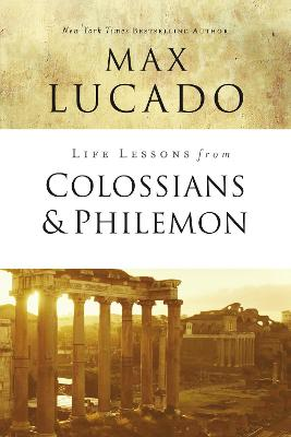 Life Lessons from Colossians and Philemon by Max Lucado