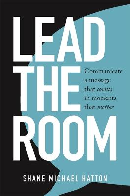 Lead the Room: Communicate a Message That Counts in Moments That Matter by Shane Michael Hatton