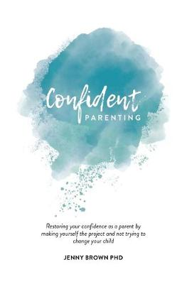 Confident Parenting: Restoring your confidence as a parent by making yourself the project and not trying to change your child by Jenny Brown