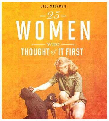 25 Women Who Thought of It First by Jill Sherman