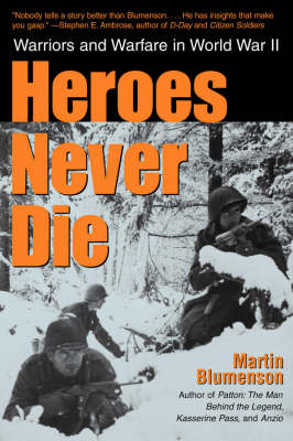 Heroes Never Die: Warriors and Warfare in World War II by Martin Blumenson