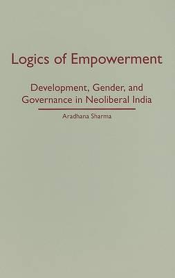 Logics of Empowerment by Aradhana Sharma