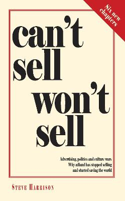 Can't Sell Won't Sell: Advertising, politics and culture wars. Why adland has stopped selling and started saving the world by Steve Harrison
