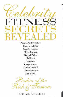 Celebrity Fitness Secrets Revealed: Bodies of the Rich and Famous: Bodies of the Rich and Famous by Michael Schiavello