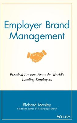 Employer Brand Management - Practical Lessons From the World's Leading Employers by Richard Mosley