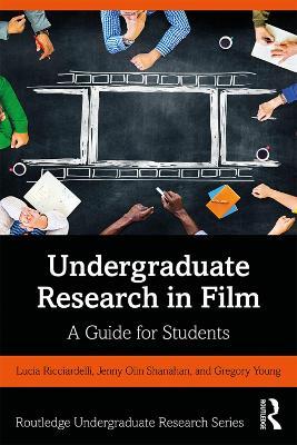Undergraduate Research in Film: A Guide for Students by Lucia Ricciardelli
