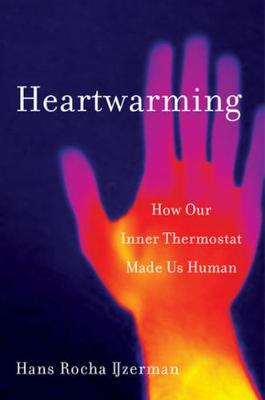 Heartwarming: How Our Inner Thermostat Made Us Human by Hans Rocha IJzerman