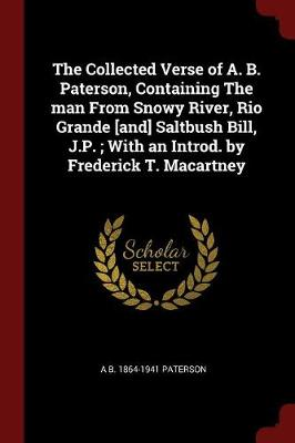 Collected Verse of A. B. Paterson, Containing the Man from Snowy River, Rio Grande [And] Saltbush Bill, J.P.; With an Introd. by Frederick T. Macartney by Andrew Barton Paterson