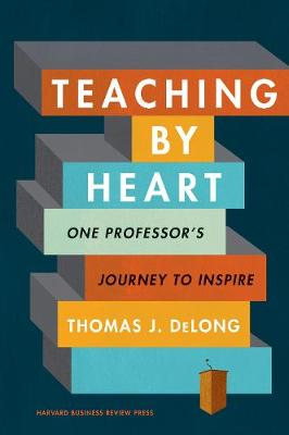 Teaching by Heart: One Professor's Journey to Inspire by Thomas J. DeLong