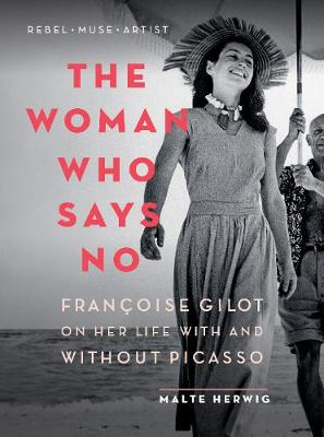 The Woman Who Says No: Francoise Gilot on Her Life with and Without Picasso by Malte Herwig