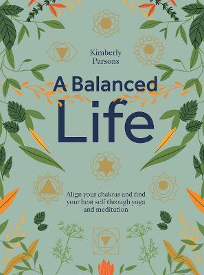 A Balanced Life: Align Your Chakras and Find Your Best Self Through Yoga and Meditation by Kimberly Parsons