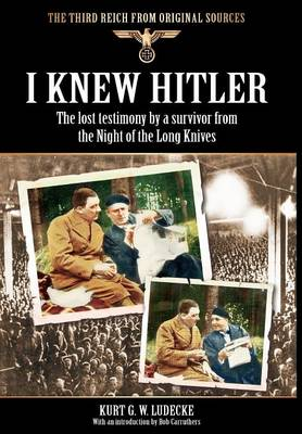 I Knew Hitler: The Lost Testimony by a Survivor from the Night of the Long Knives by Kurt G. W. Ludecke