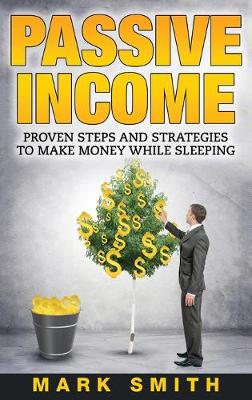 Passive Income: Proven Steps And Strategies to Make Money While Sleeping by Mark Smith