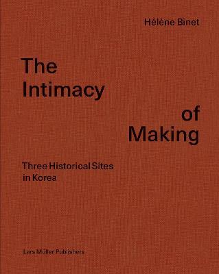 Intimacy of Making: Three Historical Sites in Korea by Helene Binet