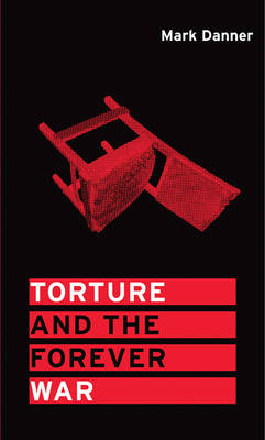 Torture and the Forever War by Mark Danner