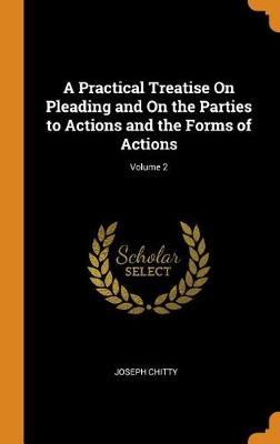 A Practical Treatise on Pleading and on the Parties to Actions and the Forms of Actions; Volume 2 by Joseph Chitty