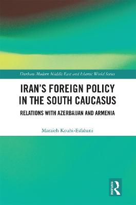 Iran's Foreign Policy in the South Caucasus: Relations with Azerbaijan and Armenia by Marzieh Kouhi-Esfahani