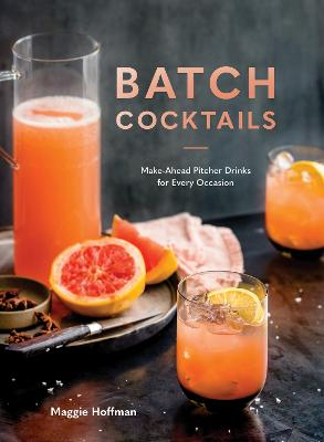 Batch Cocktails: Make-Ahead Pitcher Drinks for Every Occasion by Maggie Hoffman