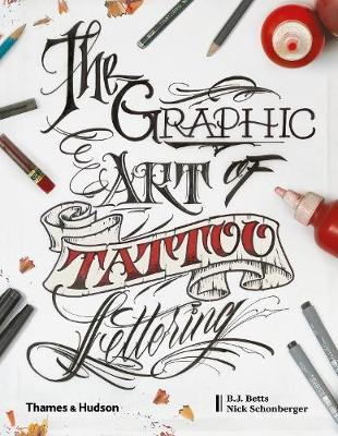 The Graphic Art of Tattoo Lettering: A Visual Guide to Contemporary Styles and Designs by B.J. Betts